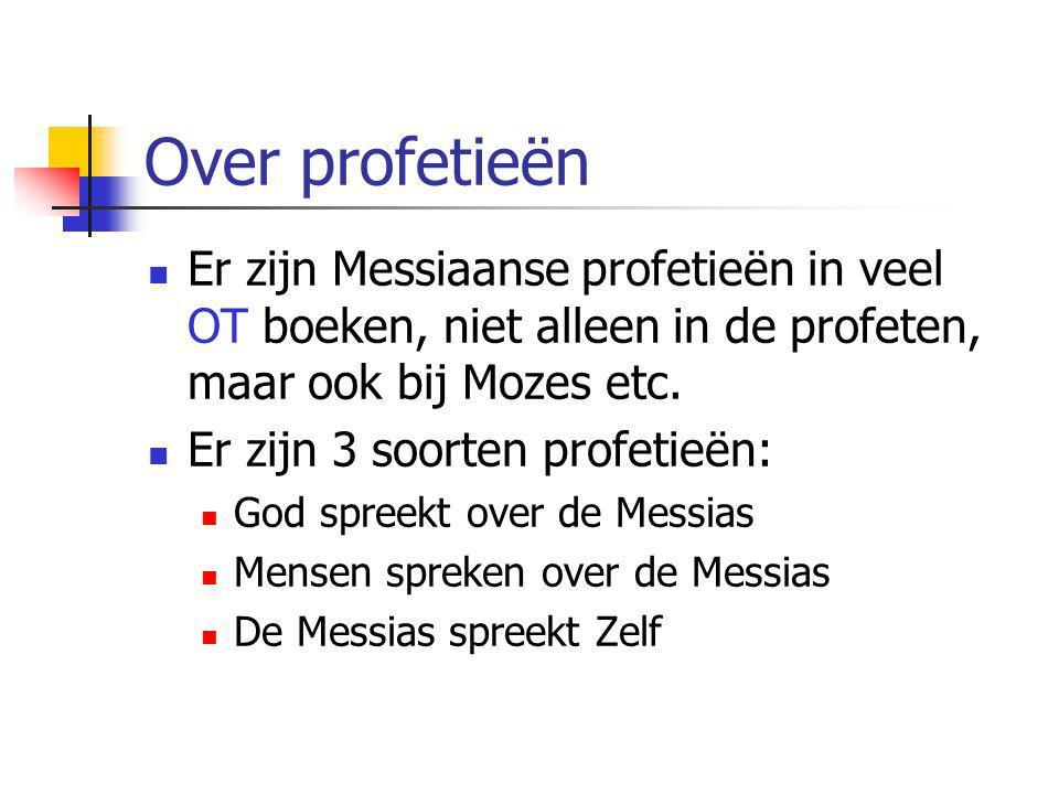 Over profetieën  Er zijn Messiaanse profetieën in veel OT boeken, niet alleen in de profeten, maar ook bij Mozes etc.  Er zijn 3 soorten profetieën: