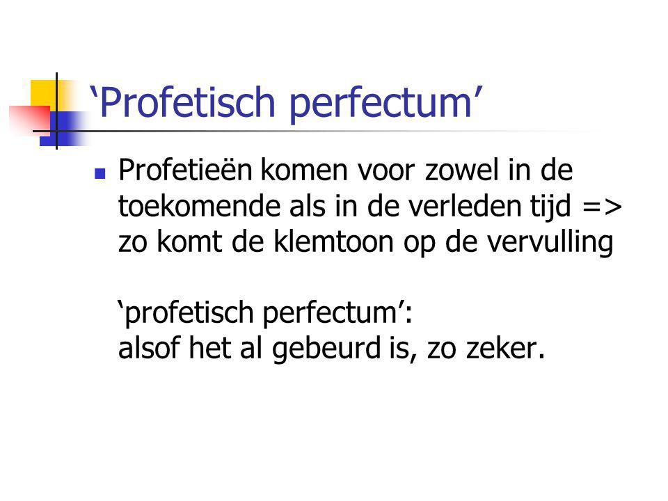 'Profetisch perfectum'  Profetieën komen voor zowel in de toekomende als in de verleden tijd => zo komt de klemtoon op de vervulling 'profetisch perf