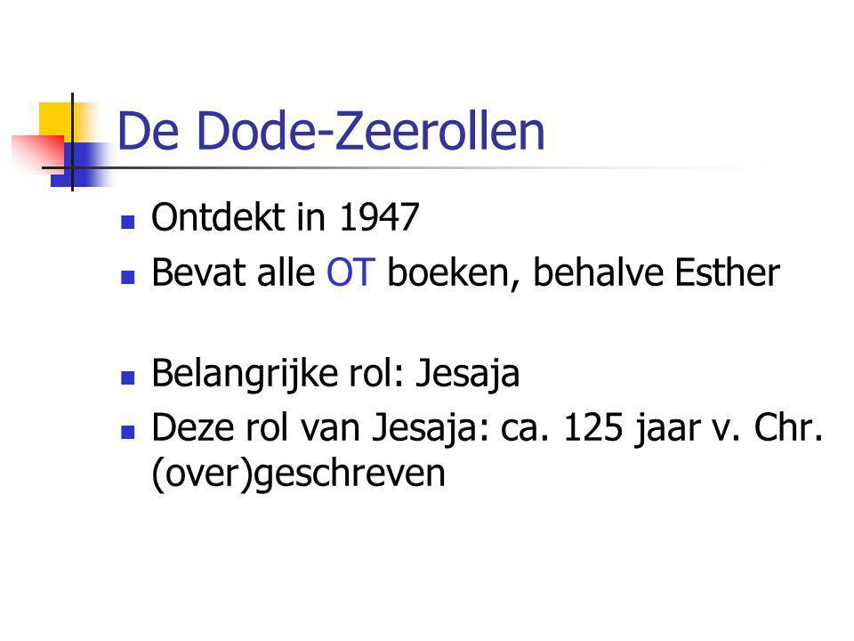 De Dode-Zeerollen  Ontdekt in 1947  Bevat alle OT boeken, behalve Esther  Belangrijke rol: Jesaja  Deze rol van Jesaja: ca. 125 jaar v. Chr. (over