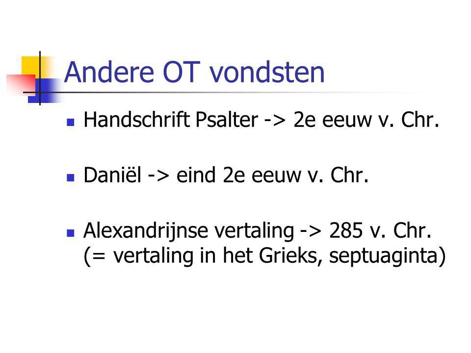 Andere OT vondsten  Handschrift Psalter -> 2e eeuw v. Chr.  Daniël -> eind 2e eeuw v. Chr.  Alexandrijnse vertaling -> 285 v. Chr. (= vertaling in