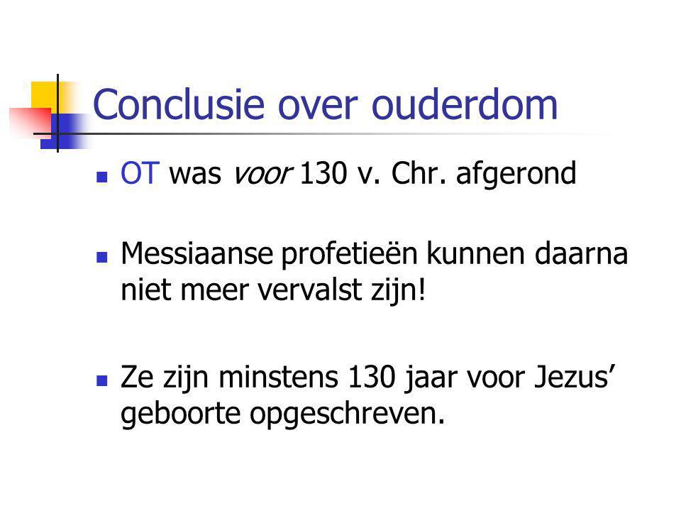 Conclusie over ouderdom  OT was voor 130 v. Chr. afgerond  Messiaanse profetieën kunnen daarna niet meer vervalst zijn!  Ze zijn minstens 130 jaar
