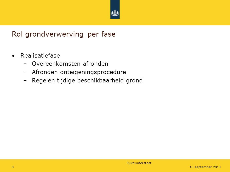 Rijkswaterstaat 810 september 2013 Rol grondverwerving per fase •Realisatiefase –Overeenkomsten afronden –Afronden onteigeningsprocedure –Regelen tijd