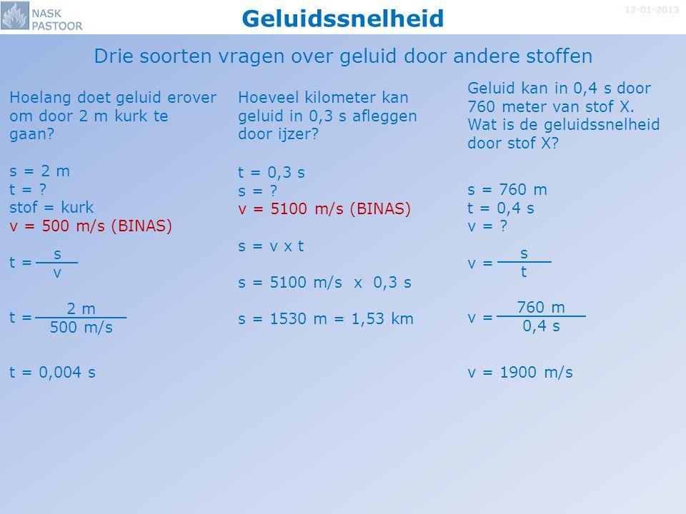 Geluidssnelheid 13-01-2013 Drie soorten vragen over geluid door andere stoffen s = 2 m t = ? stof = kurk v = 500 m/s (BINAS) t = t = 0,004 s t = 0,3 s