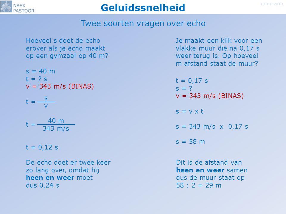 Geluidssnelheid 13-01-2013 Twee soorten vragen over echo s = 40 m t = ? s v = 343 m/s (BINAS) t = t = 0,12 s t = 0,17 s s = ? v = 343 m/s (BINAS) s =
