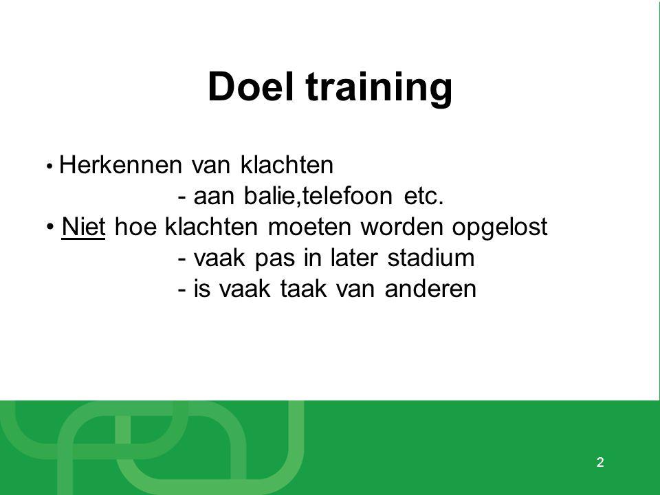 2 Doel training • Herkennen van klachten - aan balie,telefoon etc. • Niet hoe klachten moeten worden opgelost - vaak pas in later stadium - is vaak ta