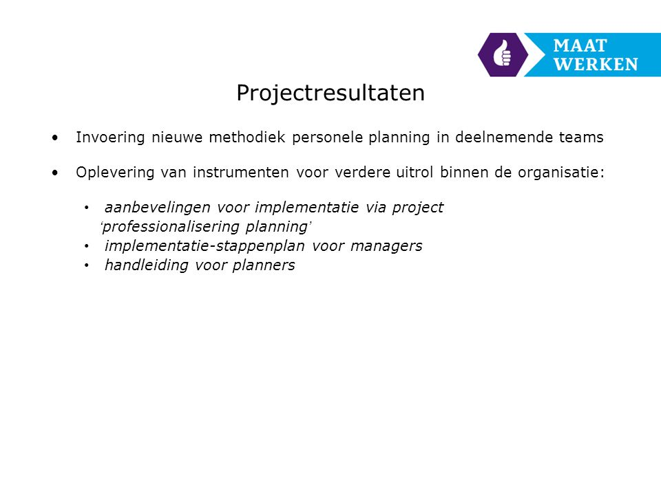 Projectresultaten •Invoering nieuwe methodiek personele planning in deelnemende teams •Oplevering van instrumenten voor verdere uitrol binnen de organisatie: • aanbevelingen voor implementatie via project 'professionalisering planning' • implementatie-stappenplan voor managers • handleiding voor planners