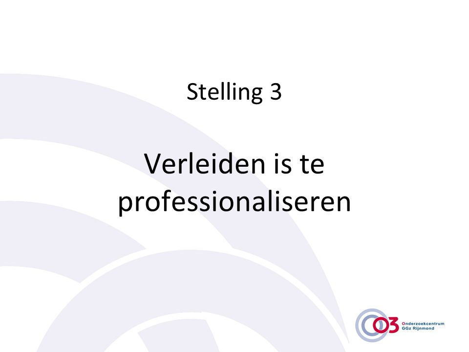 Stelling 3 Verleiden is te professionaliseren