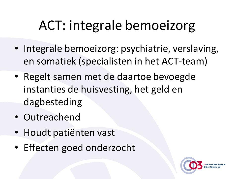 ACT: integrale bemoeizorg • Integrale bemoeizorg: psychiatrie, verslaving, en somatiek (specialisten in het ACT-team) • Regelt samen met de daartoe be