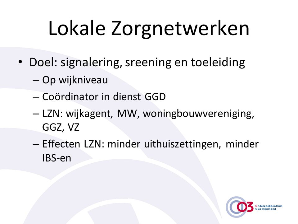 Lokale Zorgnetwerken • Doel: signalering, sreening en toeleiding – Op wijkniveau – Coördinator in dienst GGD – LZN: wijkagent, MW, woningbouwverenigin