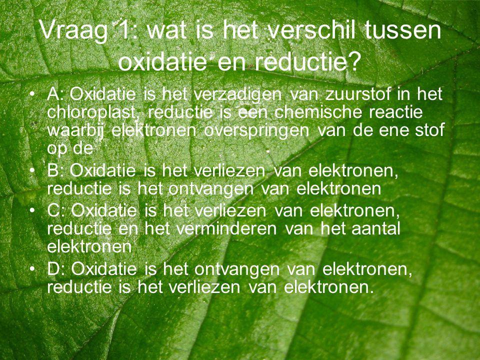 Vraag 1: wat is het verschil tussen oxidatie en reductie? •A: Oxidatie is het verzadigen van zuurstof in het chloroplast, reductie is een chemische re