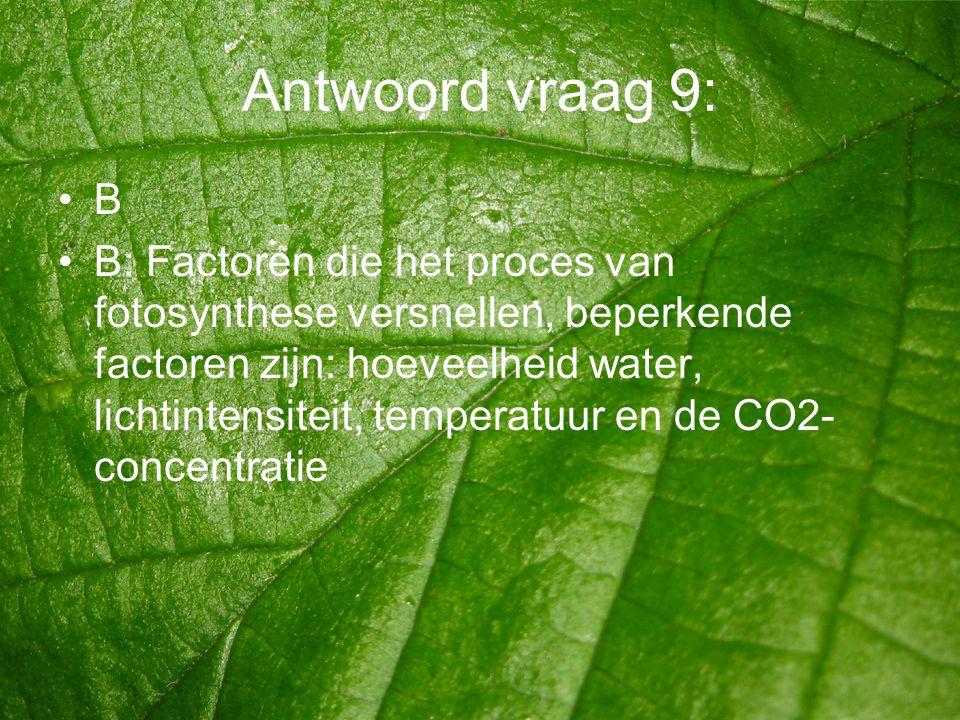 Antwoord vraag 9: •B •B: Factoren die het proces van fotosynthese versnellen, beperkende factoren zijn: hoeveelheid water, lichtintensiteit, temperatu