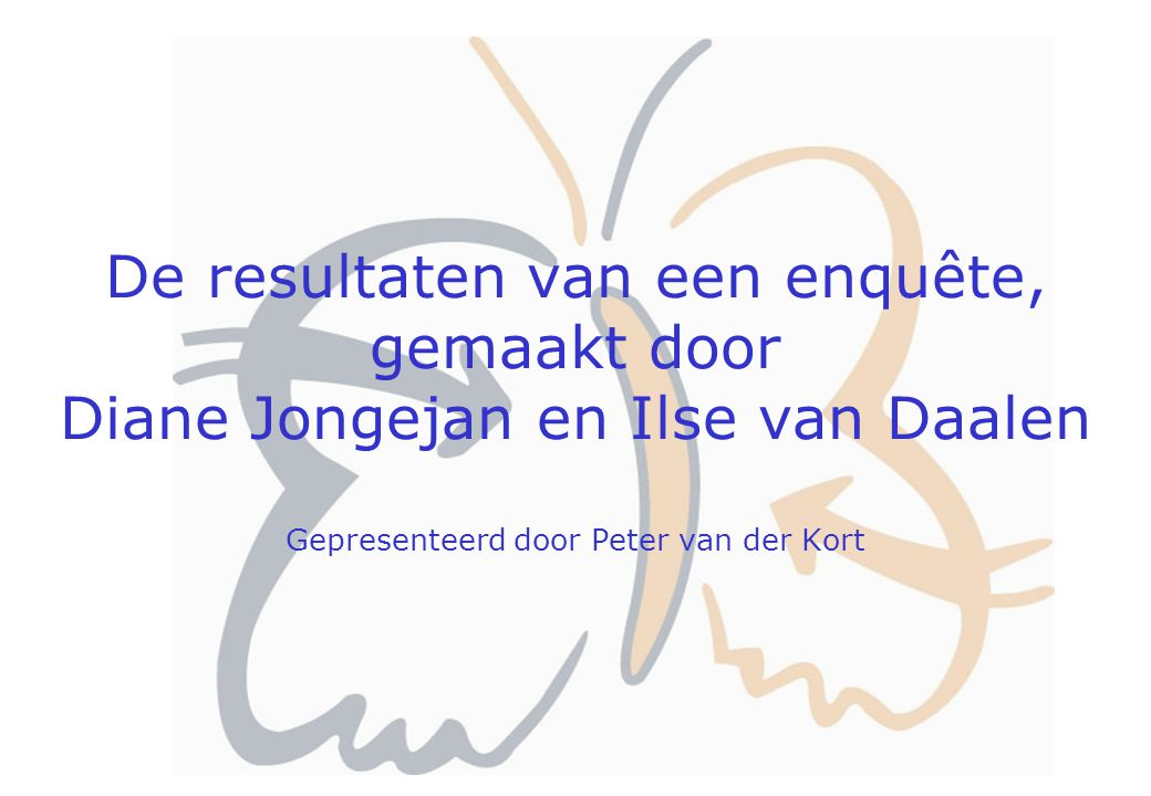 De resultaten van een enquête, gemaakt door Diane Jongejan en Ilse van Daalen Gepresenteerd door Peter van der Kort