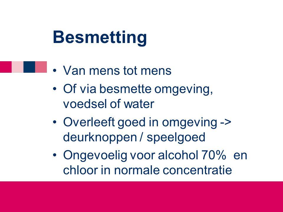 Besmetting •Van mens tot mens •Of via besmette omgeving, voedsel of water •Overleeft goed in omgeving -> deurknoppen / speelgoed •Ongevoelig voor alco