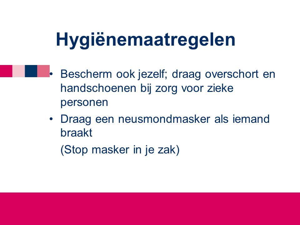 Hygiënemaatregelen •Bescherm ook jezelf; draag overschort en handschoenen bij zorg voor zieke personen •Draag een neusmondmasker als iemand braakt (Stop masker in je zak)