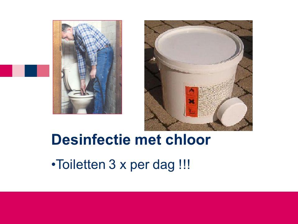 Desinfectie met chloor •Toiletten 3 x per dag !!!
