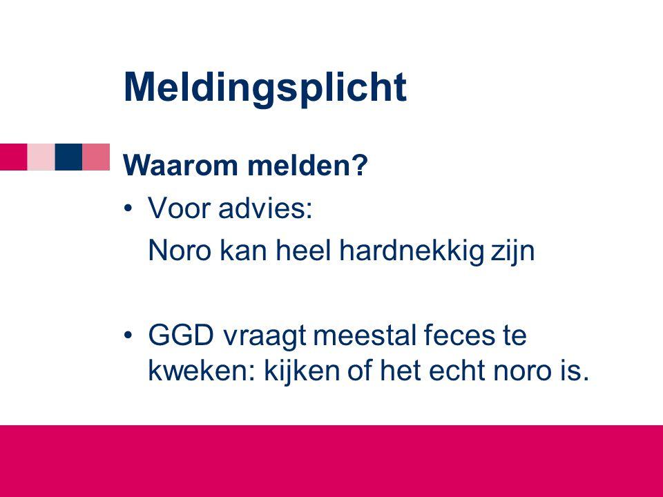 Meldingsplicht Waarom melden? •Voor advies: Noro kan heel hardnekkig zijn •GGD vraagt meestal feces te kweken: kijken of het echt noro is.