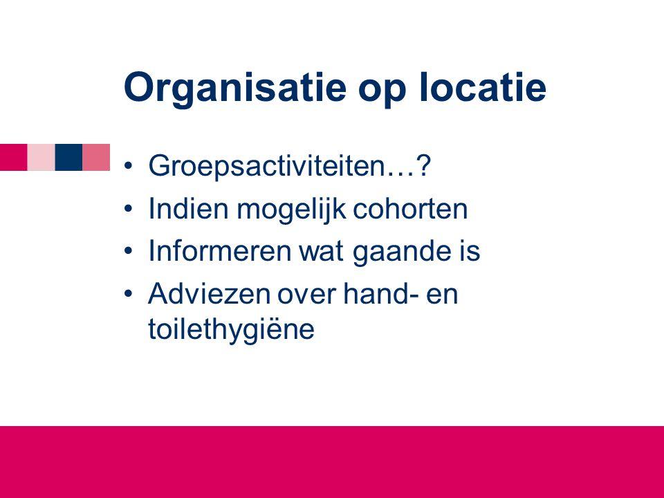 Organisatie op locatie •Groepsactiviteiten…? •Indien mogelijk cohorten •Informeren wat gaande is •Adviezen over hand- en toilethygiëne
