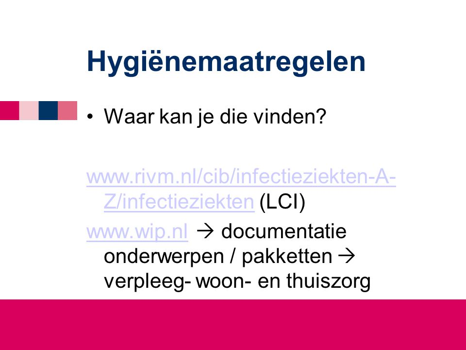 Hygiënemaatregelen •Waar kan je die vinden? www.rivm.nl/cib/infectieziekten-A- Z/infectieziektenwww.rivm.nl/cib/infectieziekten-A- Z/infectieziekten (
