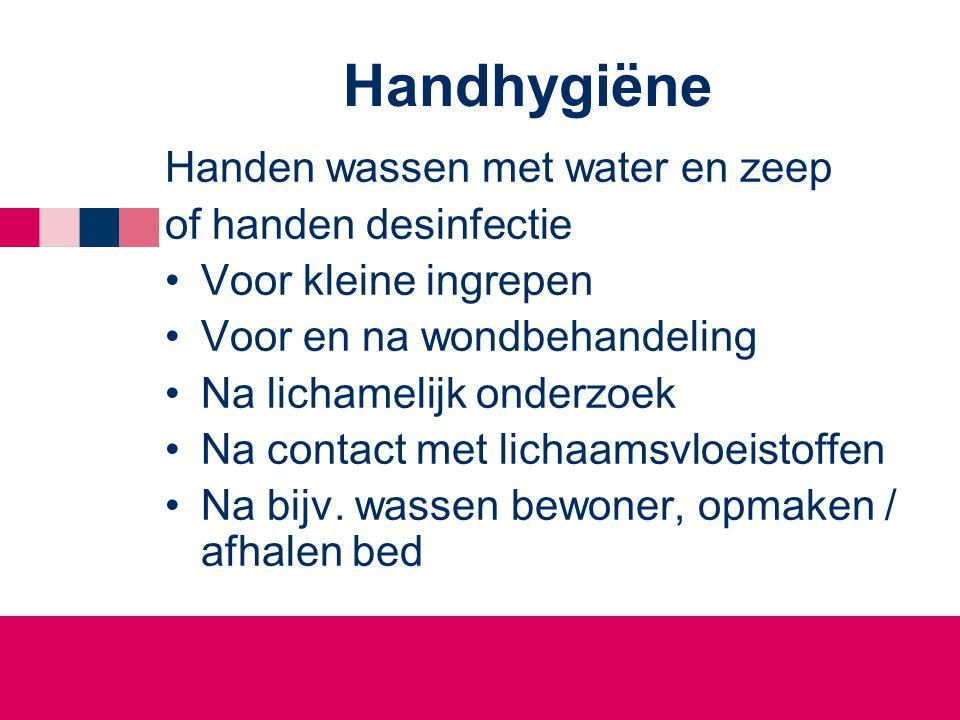 Handhygiëne Handen wassen met water en zeep of handen desinfectie •Voor kleine ingrepen •Voor en na wondbehandeling •Na lichamelijk onderzoek •Na cont