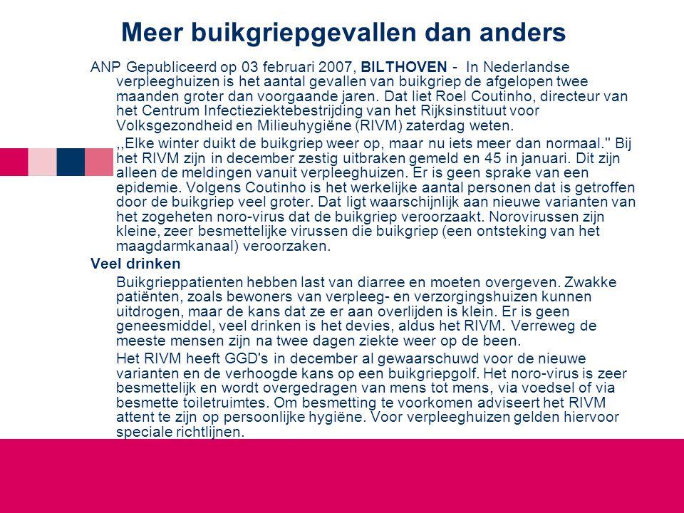 Meer buikgriepgevallen dan anders ANP Gepubliceerd op 03 februari 2007, BILTHOVEN - In Nederlandse verpleeghuizen is het aantal gevallen van buikgriep de afgelopen twee maanden groter dan voorgaande jaren.