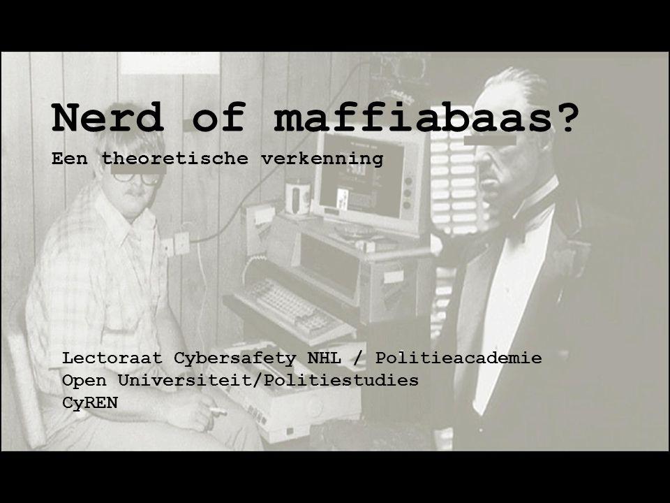 Nerd of maffiabaas? Een theoretische verkenning Lectoraat Cybersafety NHL / Politieacademie Open Universiteit/Politiestudies CyREN
