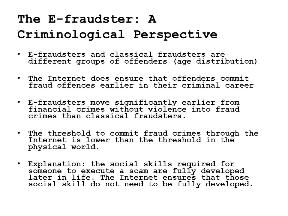 • E-fraudsters and classical fraudsters are different groups of offenders (age distribution) • The Internet does ensure that offenders commit fraud offences earlier in their criminal career • E-fraudsters move significantly earlier from financial crimes without violence into fraud crimes than classical fraudsters.