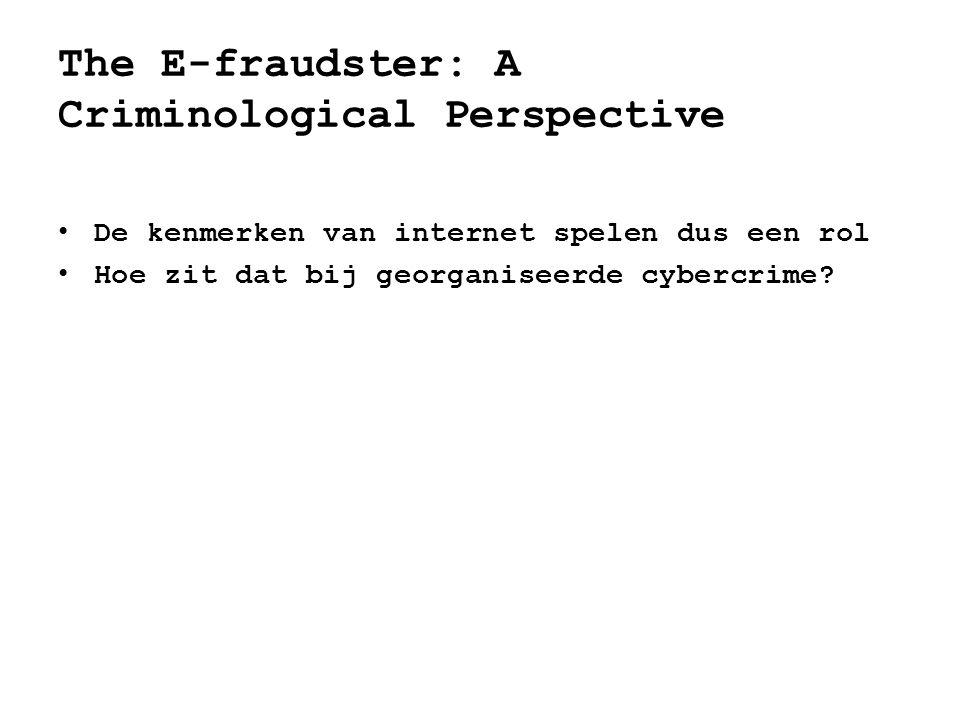 • De kenmerken van internet spelen dus een rol • Hoe zit dat bij georganiseerde cybercrime? The E-fraudster: A Criminological Perspective