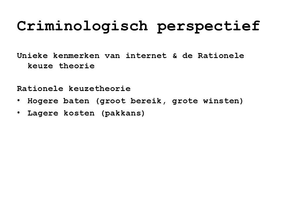 Criminologisch perspectief Unieke kenmerken van internet & de Rationele keuze theorie Rationele keuzetheorie • Hogere baten (groot bereik, grote winst