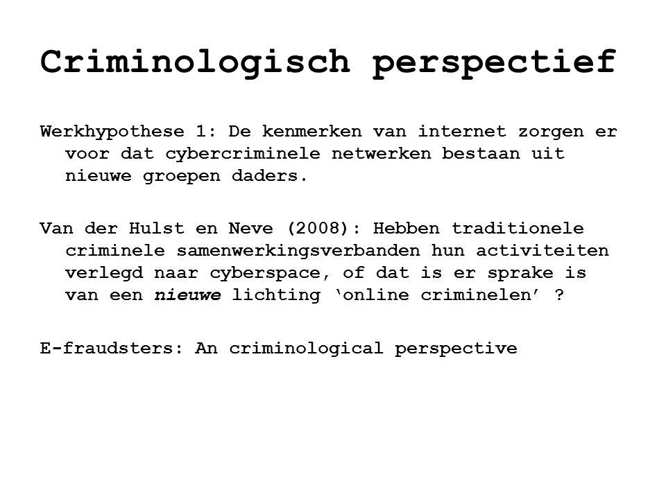 Criminologisch perspectief Werkhypothese 1: De kenmerken van internet zorgen er voor dat cybercriminele netwerken bestaan uit nieuwe groepen daders. V
