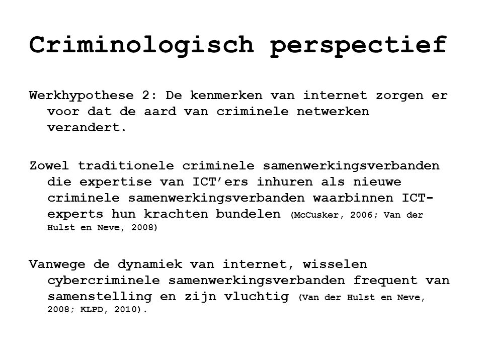 Criminologisch perspectief Werkhypothese 2: De kenmerken van internet zorgen er voor dat de aard van criminele netwerken verandert. Zowel traditionele