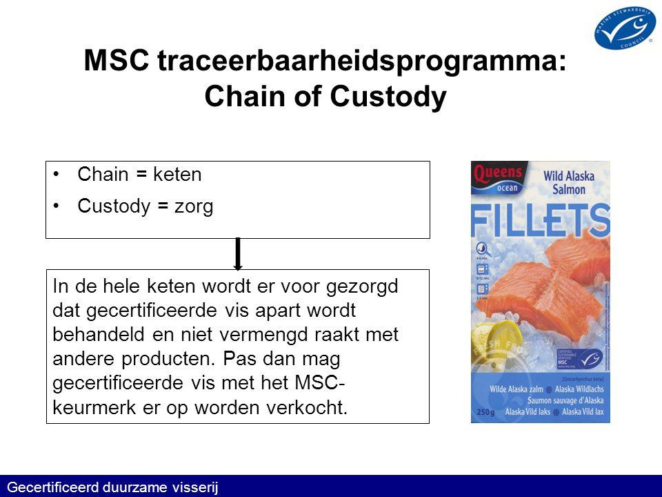 MSC traceerbaarheidsprogramma: Chain of Custody •Chain = keten •Custody = zorg Gecertificeerd duurzame visserij In de hele keten wordt er voor gezorgd dat gecertificeerde vis apart wordt behandeld en niet vermengd raakt met andere producten.