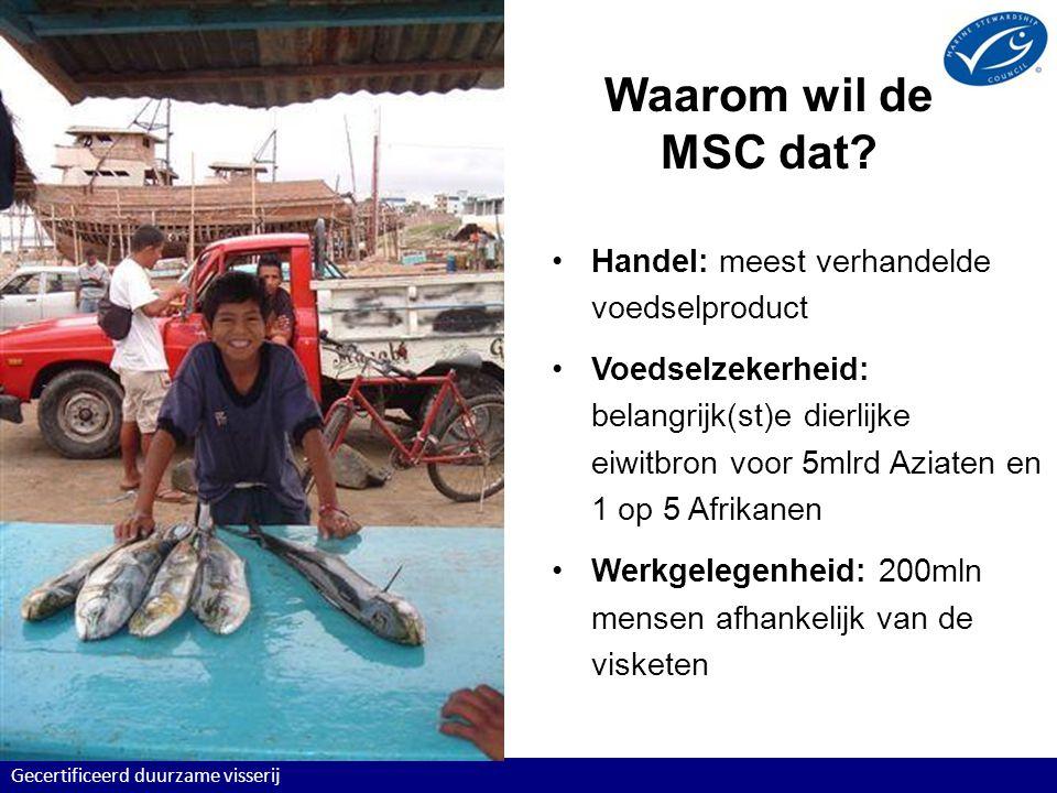 Certificering altijd door derde, onafhankelijke partij Gecertificeerd duurzame visserij MSC Principes en Criteria voor Duurzame Visserij zet de standaarden Accrediterende instelling (ASI) CertificeerderVisserij accrediteert certificeert MSC Chain of Custody Standaard voor Traceerbaarheid Visverwerker, vishandelaar, supermarkt, restaurant toezicht op