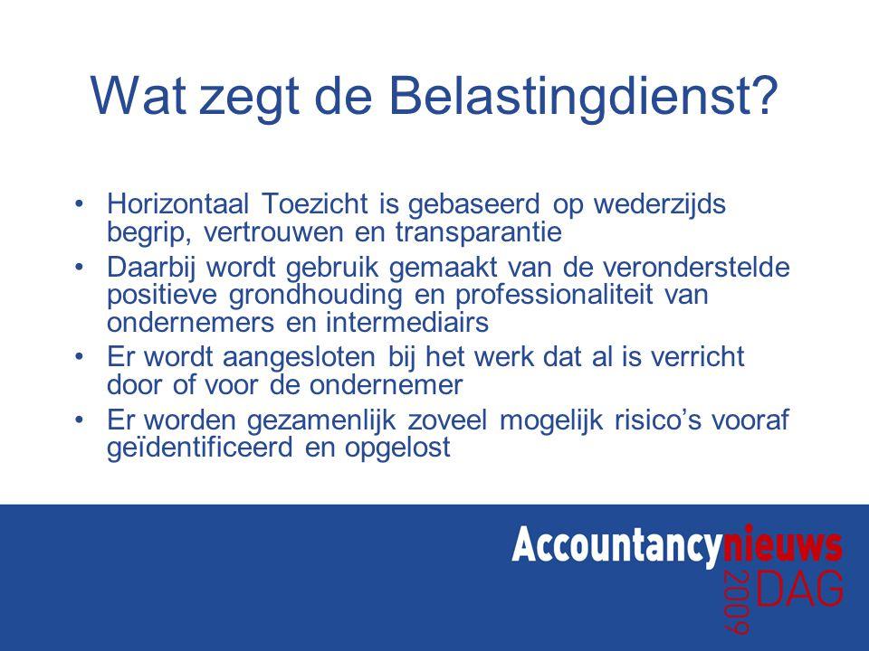 Wat zegt de Belastingdienst? •Horizontaal Toezicht is gebaseerd op wederzijds begrip, vertrouwen en transparantie •Daarbij wordt gebruik gemaakt van d