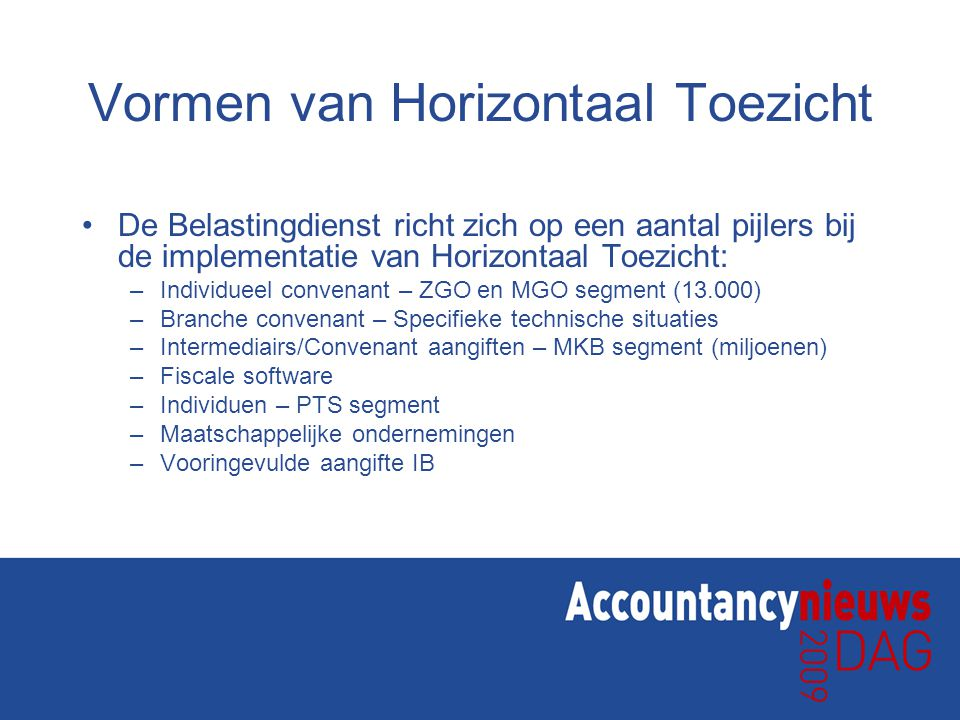 Vormen van Horizontaal Toezicht •De Belastingdienst richt zich op een aantal pijlers bij de implementatie van Horizontaal Toezicht: –Individueel convenant – ZGO en MGO segment (13.000) –Branche convenant – Specifieke technische situaties –Intermediairs/Convenant aangiften – MKB segment (miljoenen) –Fiscale software –Individuen – PTS segment –Maatschappelijke ondernemingen –Vooringevulde aangifte IB