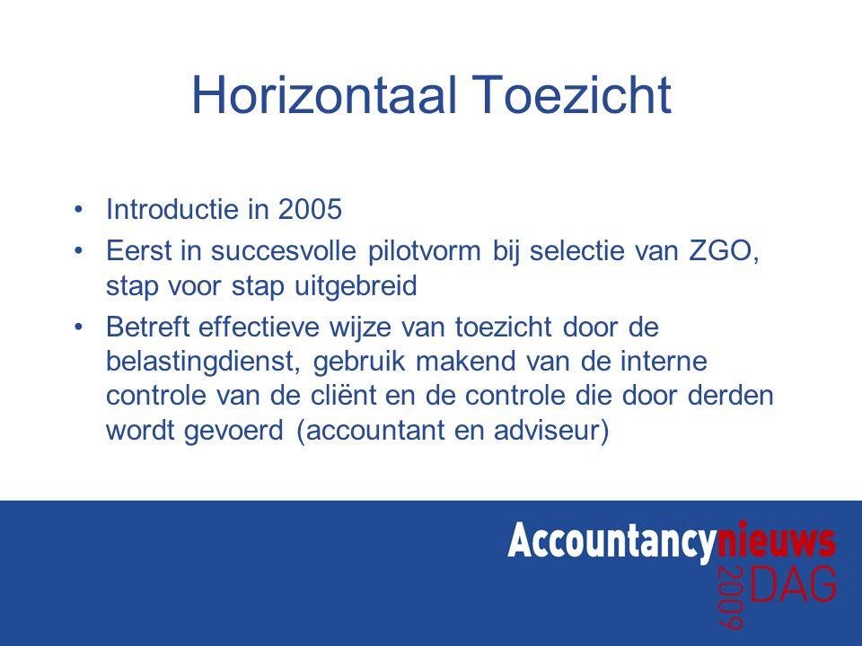 Horizontaal Toezicht •Introductie in 2005 •Eerst in succesvolle pilotvorm bij selectie van ZGO, stap voor stap uitgebreid •Betreft effectieve wijze van toezicht door de belastingdienst, gebruik makend van de interne controle van de cliënt en de controle die door derden wordt gevoerd (accountant en adviseur)
