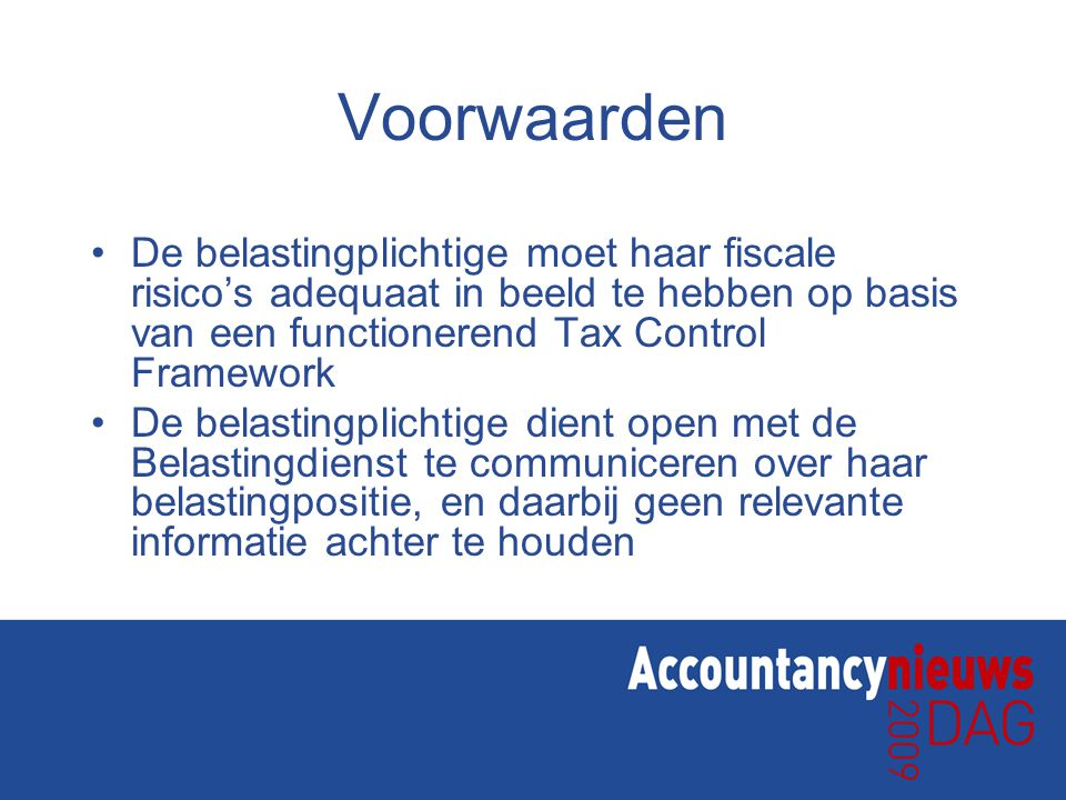 Voorwaarden •De belastingplichtige moet haar fiscale risico's adequaat in beeld te hebben op basis van een functionerend Tax Control Framework •De bel