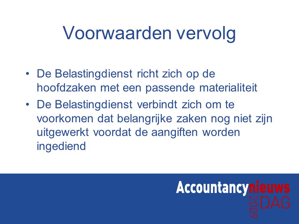 Voorwaarden vervolg •De Belastingdienst richt zich op de hoofdzaken met een passende materialiteit •De Belastingdienst verbindt zich om te voorkomen dat belangrijke zaken nog niet zijn uitgewerkt voordat de aangiften worden ingediend