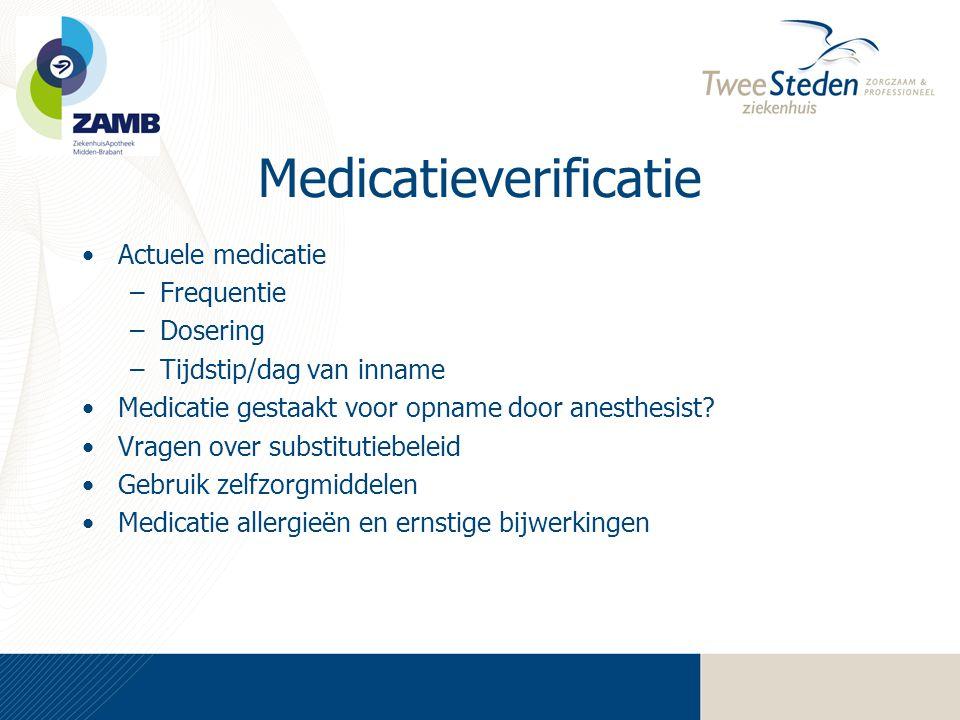 Medicatieverificatie •Actuele medicatie –Frequentie –Dosering –Tijdstip/dag van inname •Medicatie gestaakt voor opname door anesthesist? •Vragen over