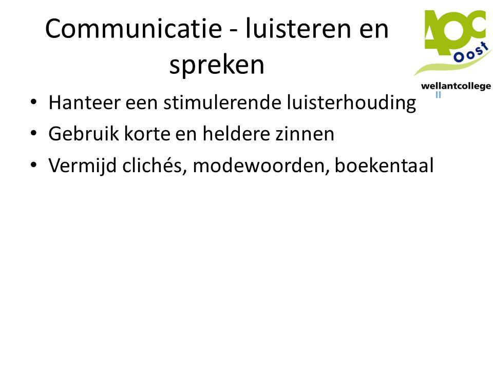 Communicatie - luisteren en spreken • Hanteer een stimulerende luisterhouding • Gebruik korte en heldere zinnen • Vermijd clichés, modewoorden, boeken