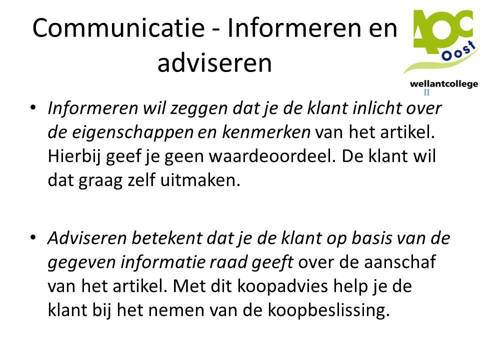 Communicatie - Informeren en adviseren • Informeren wil zeggen dat je de klant inlicht over de eigenschappen en kenmerken van het artikel. Hierbij gee