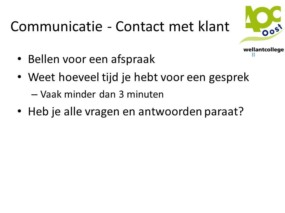 Communicatie - Contact met klant • Bellen voor een afspraak • Weet hoeveel tijd je hebt voor een gesprek – Vaak minder dan 3 minuten • Heb je alle vra