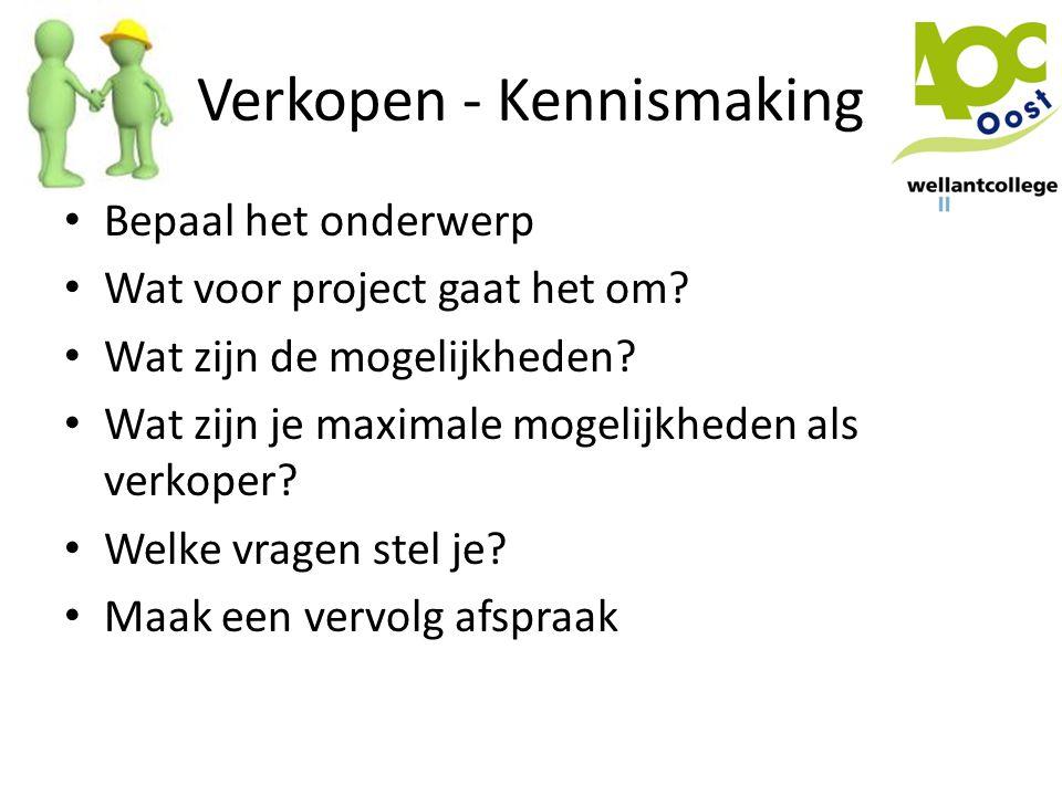Verkopen - Kennismaking • Bepaal het onderwerp • Wat voor project gaat het om? • Wat zijn de mogelijkheden? • Wat zijn je maximale mogelijkheden als v