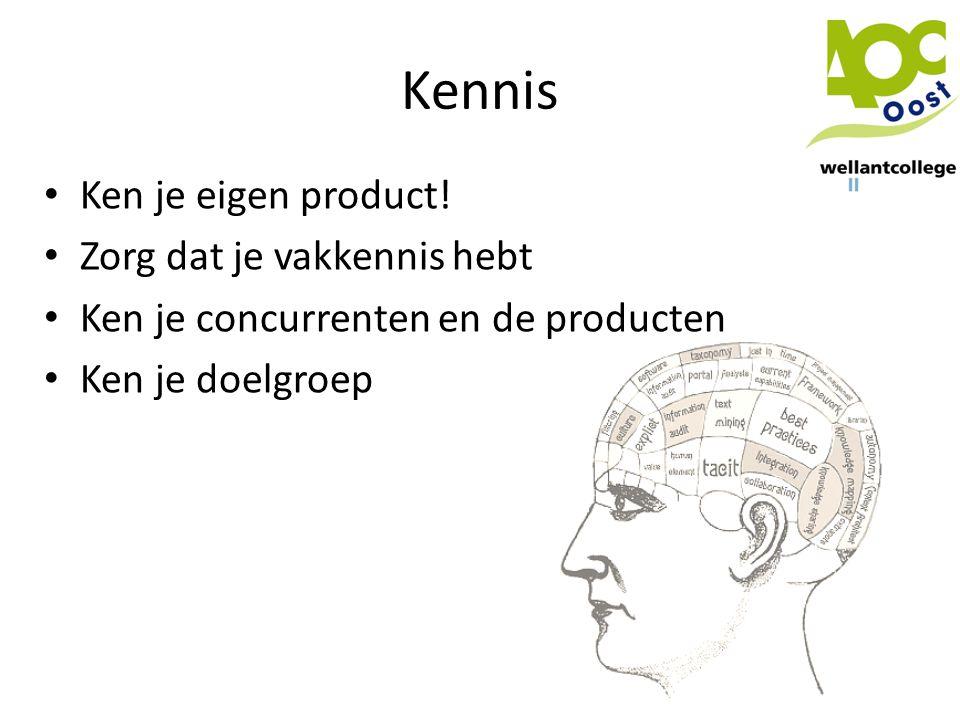 Kennis • Ken je eigen product! • Zorg dat je vakkennis hebt • Ken je concurrenten en de producten • Ken je doelgroep