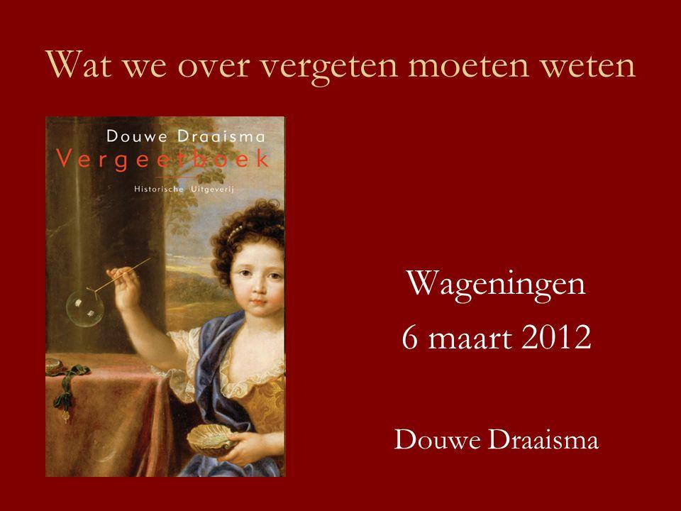 Wat we over vergeten moeten weten Wageningen 6 maart 2012 Douwe Draaisma