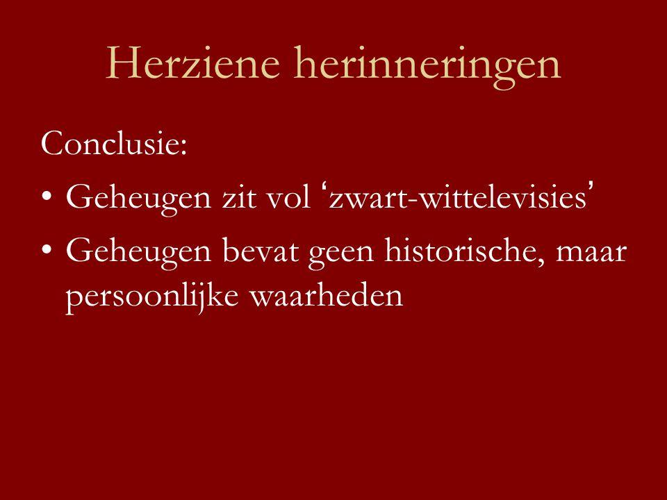 Herziene herinneringen Conclusie: •Geheugen zit vol ' zwart-wittelevisies ' •Geheugen bevat geen historische, maar persoonlijke waarheden