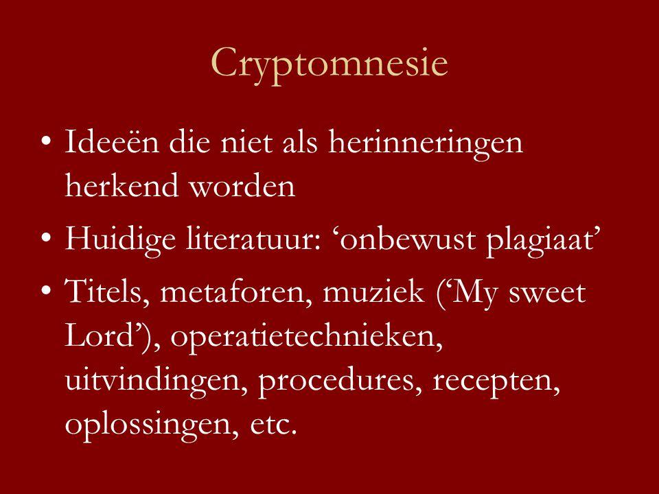 Cryptomnesie •Ideeën die niet als herinneringen herkend worden •Huidige literatuur: 'onbewust plagiaat' •Titels, metaforen, muziek ('My sweet Lord'), operatietechnieken, uitvindingen, procedures, recepten, oplossingen, etc.