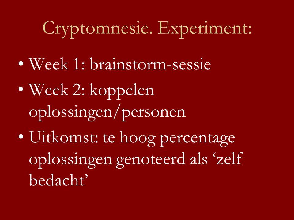 Cryptomnesie. Experiment: •Week 1: brainstorm-sessie •Week 2: koppelen oplossingen/personen •Uitkomst: te hoog percentage oplossingen genoteerd als 'z