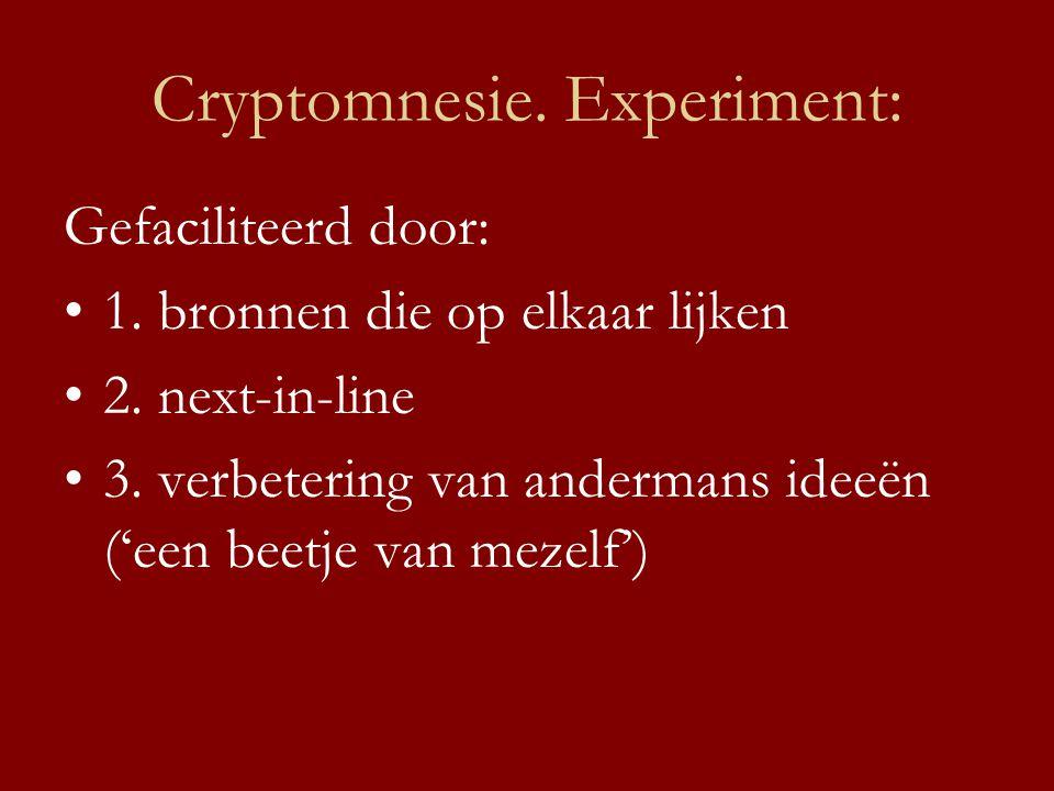 Cryptomnesie. Experiment: Gefaciliteerd door: •1. bronnen die op elkaar lijken •2. next-in-line •3. verbetering van andermans ideeën ('een beetje van