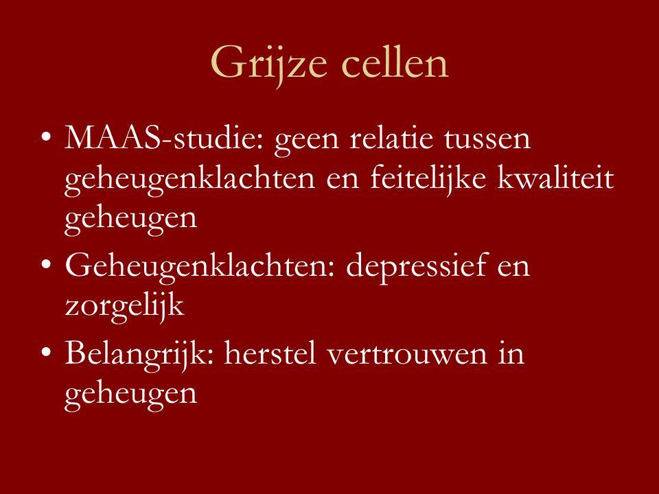 Grijze cellen •MAAS-studie: geen relatie tussen geheugenklachten en feitelijke kwaliteit geheugen •Geheugenklachten: depressief en zorgelijk •Belangri