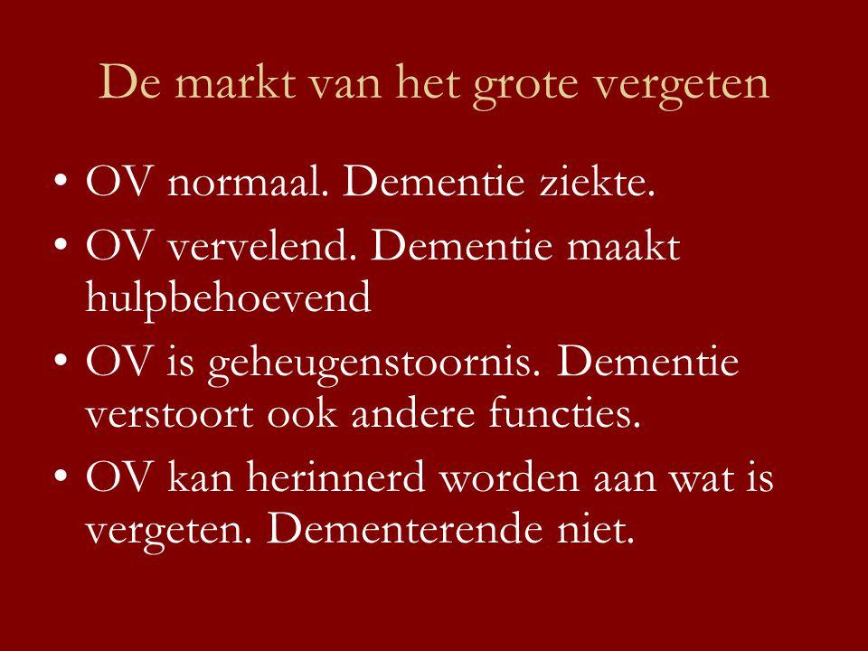 De markt van het grote vergeten •OV normaal. Dementie ziekte. •OV vervelend. Dementie maakt hulpbehoevend •OV is geheugenstoornis. Dementie verstoort